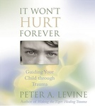 It Won't Hurt Forever: Guiding your Child through Trauma by Peter A. Levine